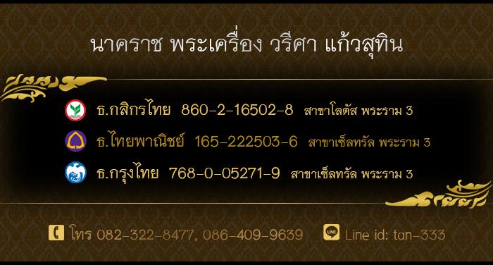 นาคราช พระเครื่อง วรีศา แก้วสุทิน ธ.กสิกรไทย 860-2-16502-8 สาขาโลตัส พระราม3 ธ.ไทยพานิชย์ 165-222503-6 สาขาเซ็ลทรัล พระราม3 ธ.กรุงไทย 768-0-05271-9 สาขาเซ็ลทรัล พระราม3 โทร 082-322-8477, 086-409-9639 Line id: tan-333