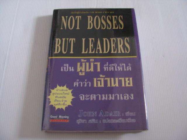 เป็นผู้นำที่ดีให้ได้ คำว่าเจ้านายจะตามมาเอง (Not Bosses but Leaders) John Adair เขียน สุริยา ศศิน แปลและเรียบเรียง